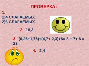 ПРОВЕРКА: 1. 4 СЛАГАЕМЫХ 6 СЛАГАЕМЫХ 2. 18,3 3. (6,25+1,75)+(4,7+ 2,3)+8= 8 +