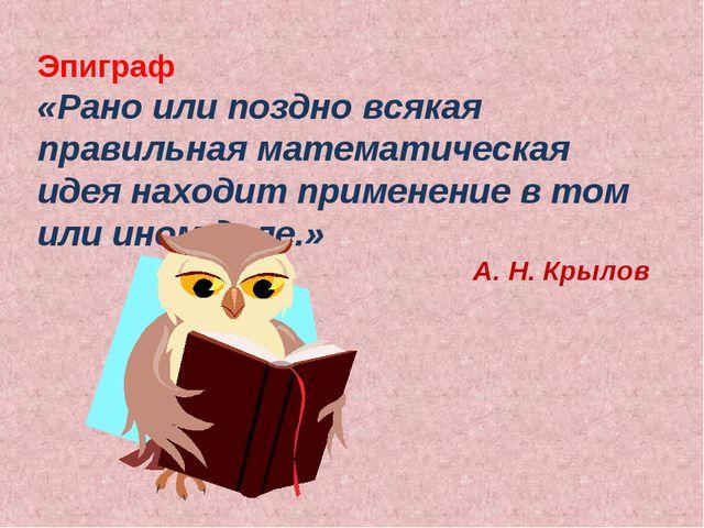 Эпиграф «Рано или поздно всякая правильная математическая идея находит примен...