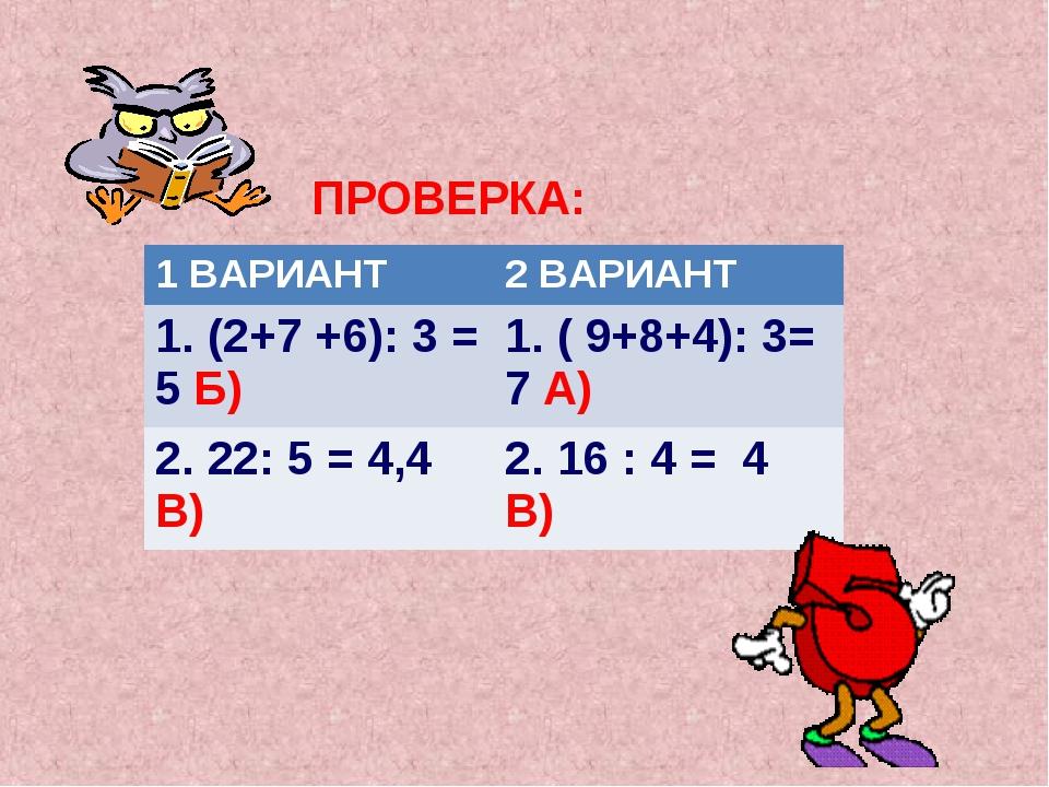 ПРОВЕРКА: 1 ВАРИАНТ2 ВАРИАНТ 1. (2+7 +6): 3 = 5 Б) 1. ( 9+8+4): 3= 7 А) 2....