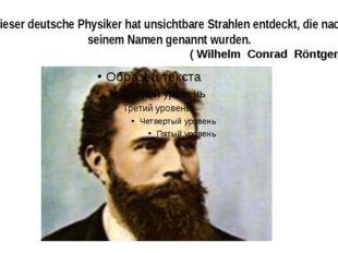 Dieser deutsche Physiker hat unsichtbare Strahlen entdeckt, die nach seinem N