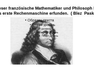 Dieser französische Mathematiker und Philosoph hat das erste Rechenmaschine e