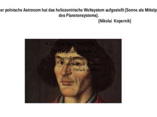 Dieser polnische Astronom hat das heliozentrische Weltsystem aufgestellt (Son
