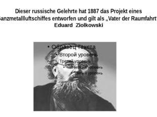 Dieser russische Gelehrte hat 1887 das Projekt eines Ganzmetallluftschiffes e