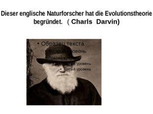 Dieser englische Naturforscher hat die Evolutionstheorie begründet. ( Charls