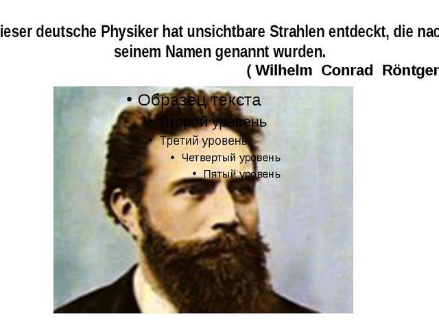 Dieser deutsche Physiker hat unsichtbare Strahlen entdeckt, die nach seinem N...