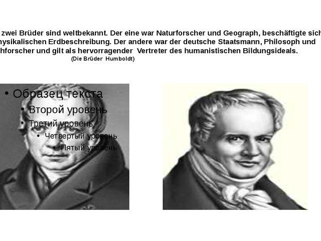 Diese zwei Brüder sind weltbekannt. Der eine war Naturforscher und Geograph,...