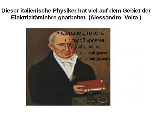 Dieser italienische Physiker hat viel auf dem Gebiet der Elektrizitätslehre g...