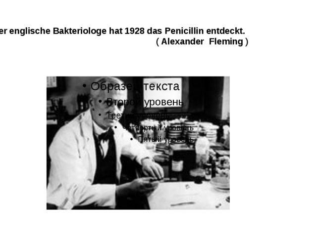 Dieser englische Bakteriologe hat 1928 das Penicillin entdeckt. ( Alexander F...