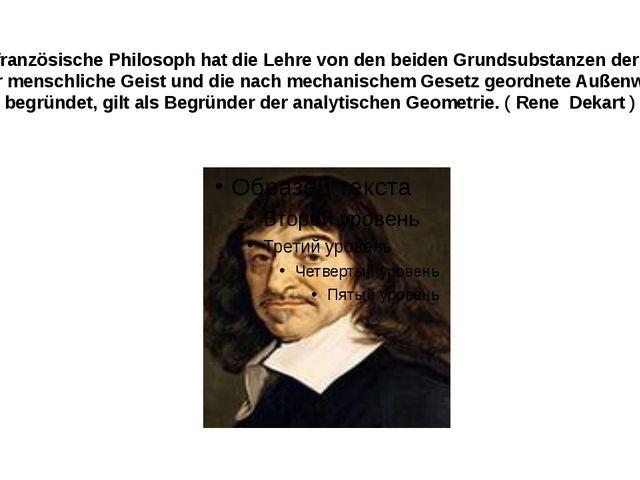 Der französische Philosoph hat die Lehre von den beiden Grundsubstanzen der...