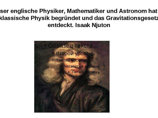 Dieser englische Physiker, Mathematiker und Astronom hat die klassische Physi...