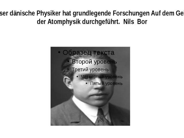 Dieser dänische Physiker hat grundlegende Forschungen Auf dem Gebiet der Atom...