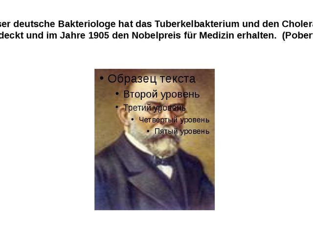 Dieser deutsche Bakteriologe hat das Tuberkelbakterium und den Choleraerrege...