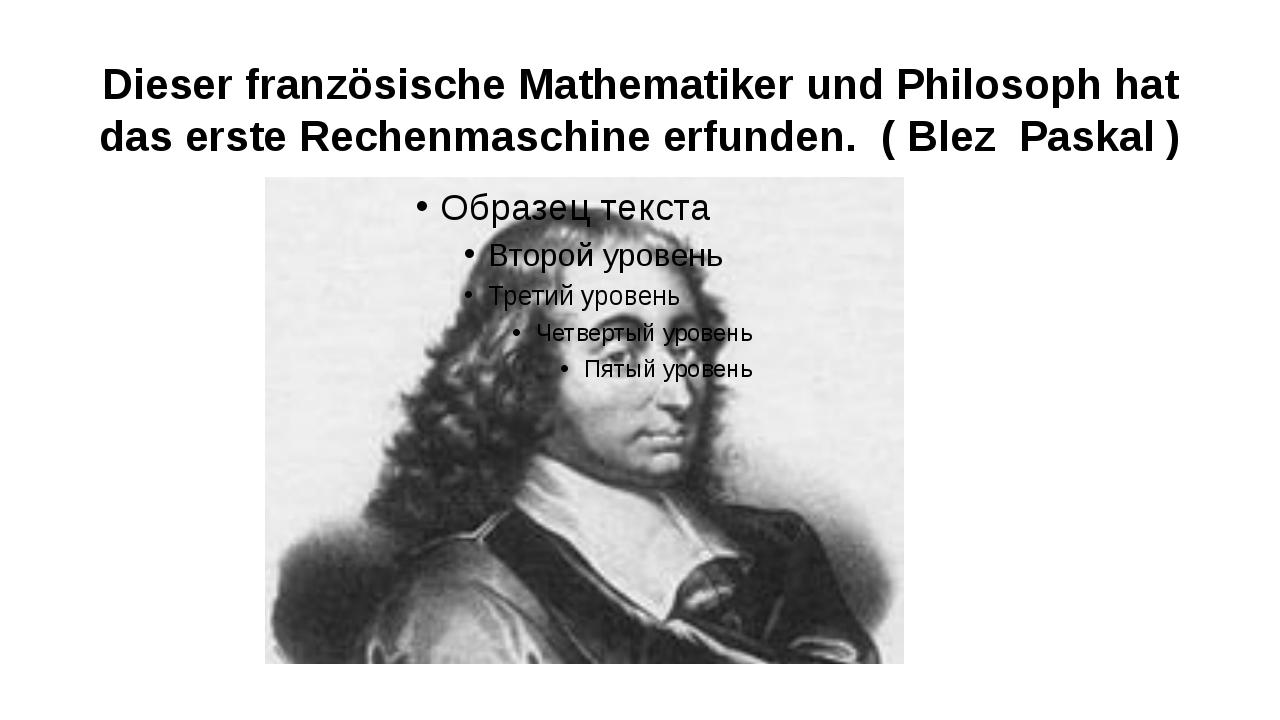 Dieser französische Mathematiker und Philosoph hat das erste Rechenmaschine e...