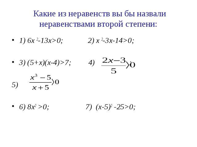 Какие из неравенств вы бы назвали неравенствами второй степени: 1) 6х 2-13х>...