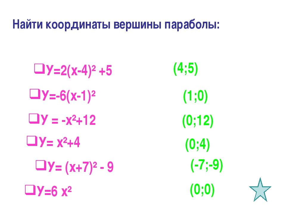 Найти координаты вершины параболы: У=2(х-4)² +5 У=-6(х-1)² У = -х²+12 У= х²+4...