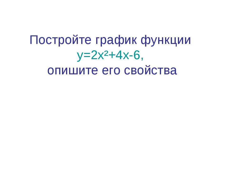 Постройте график функции у=2х²+4х-6, опишите его свойства