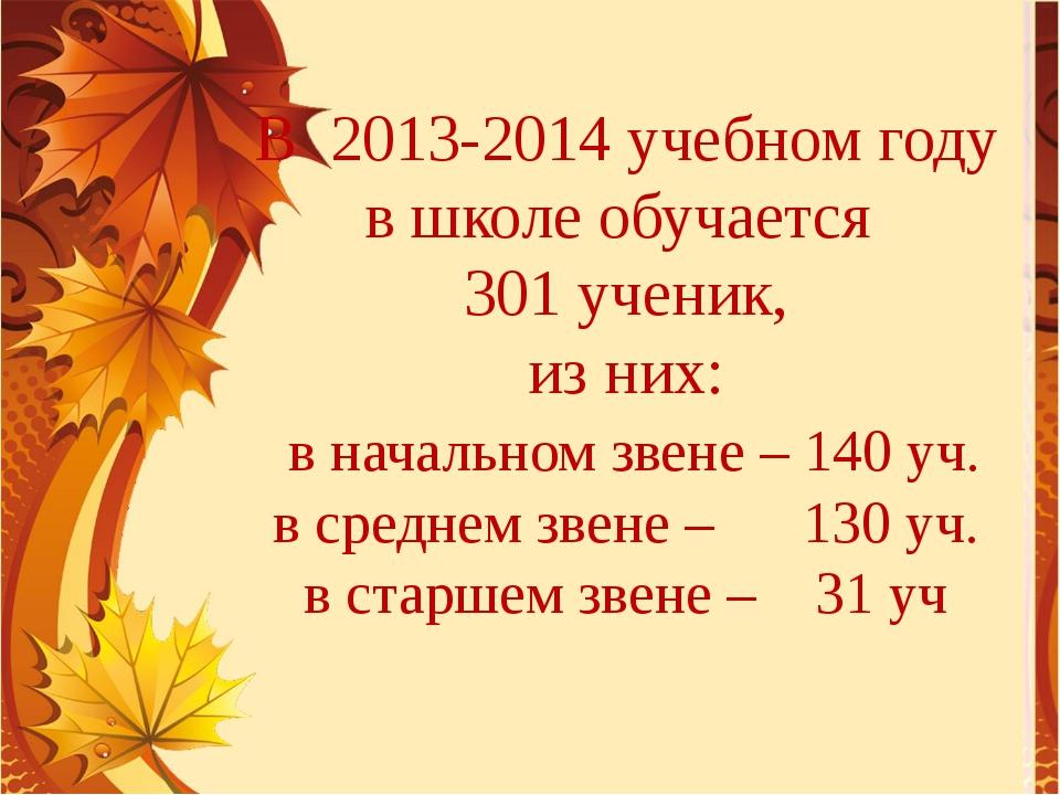 В 2013-2014 учебном году в школе обучается 301 ученик, из них: в начальном зв...
