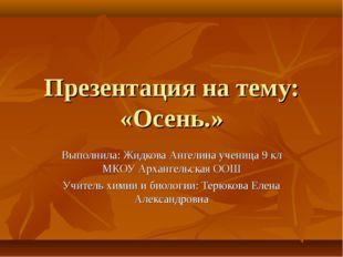 Презентация на тему: «Осень.» Выполнила: Жидкова Ангелина ученица 9 кл МКОУ А