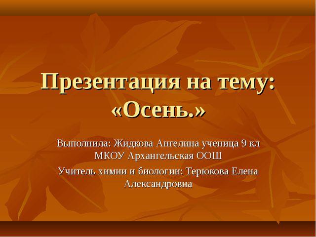 Презентация на тему: «Осень.» Выполнила: Жидкова Ангелина ученица 9 кл МКОУ А...