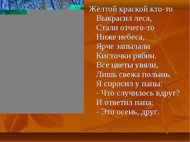 Жёлтой краской кто-то Выкрасил леса, Стали отчего-то Ниже небеса, Ярче запыла...