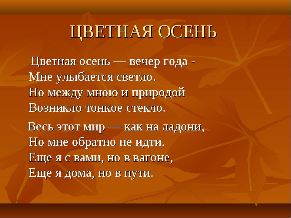 ЦВЕТНАЯ ОСЕНЬ Цветная осень — вечер года - Мне улыбается светло. Но между мно...