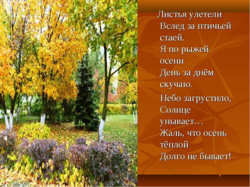 Листья улетели Вслед за птичьей стаей. Я по рыжей осени День за днём скучаю....