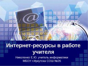 Интернет-ресурсы в работе учителя Николенко Е.Ю. учитель информатики МБОУ г.И