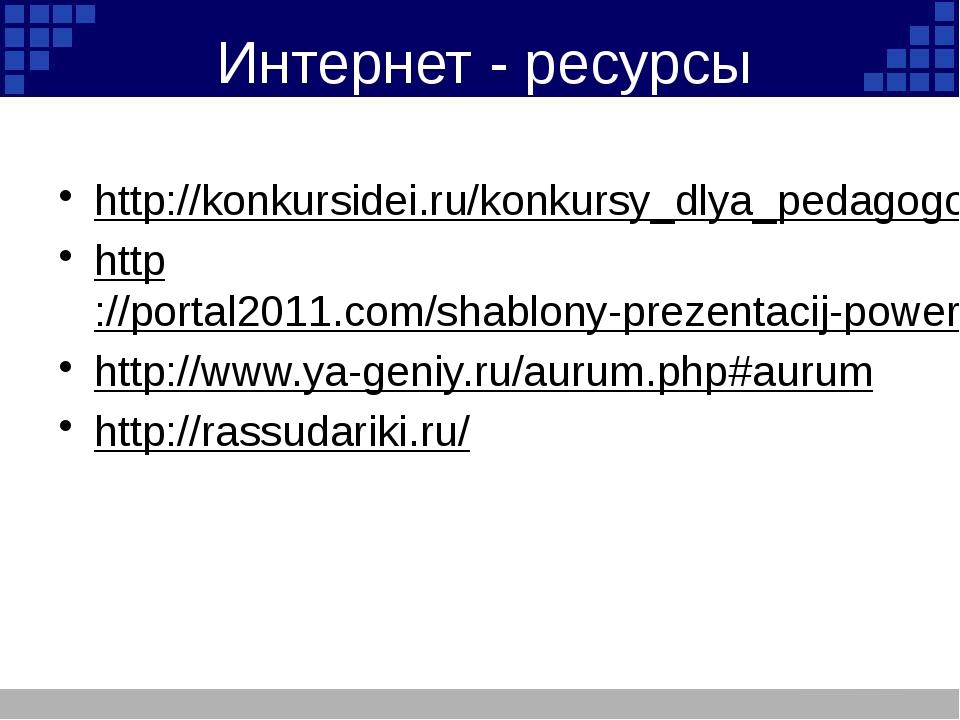 Интернет - ресурсы http://konkursidei.ru/konkursy_dlya_pedagogov/ http://port...