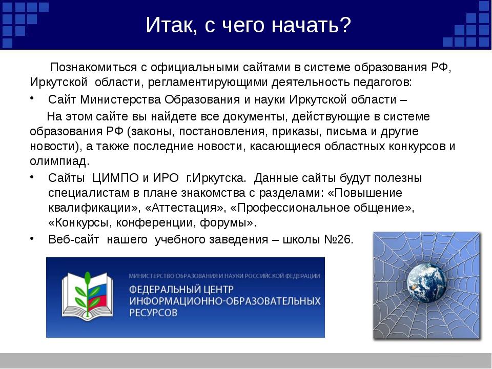 Итак, с чего начать? Познакомиться с официальными сайтами в системе образован...