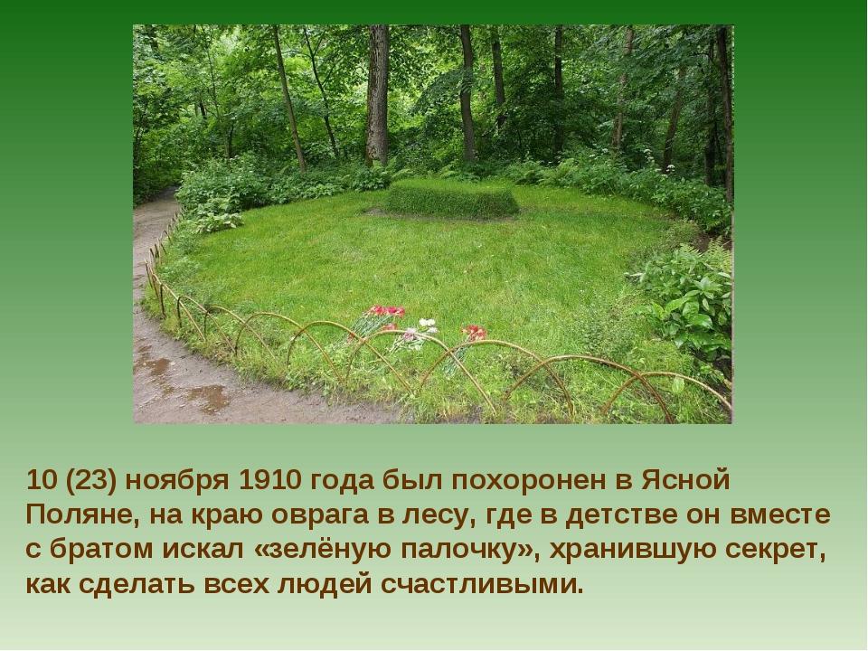 10 (23) ноября 1910 года был похоронен в Ясной Поляне, на краю оврага в лесу,...