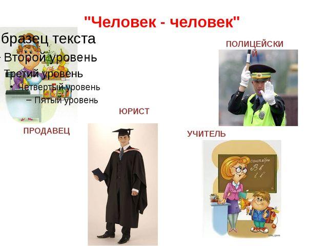 """""""Человек - человек"""" ПРОДАВЕЦ ЮРИСТ УЧИТЕЛЬ ПОЛИЦЕЙСКИЙ"""