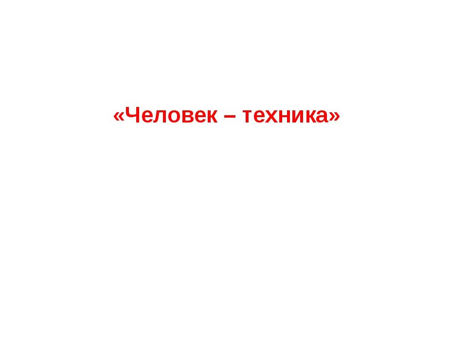 «Человек – техника»