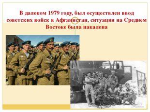 В далеком 1979 году, был осуществлен ввод советских войск в Афганистан, ситуа