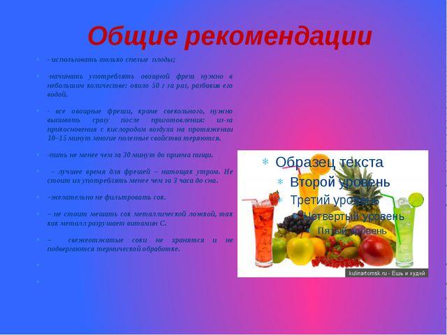 Общие рекомендации - использовать только спелые плоды; -начинать употреблять...