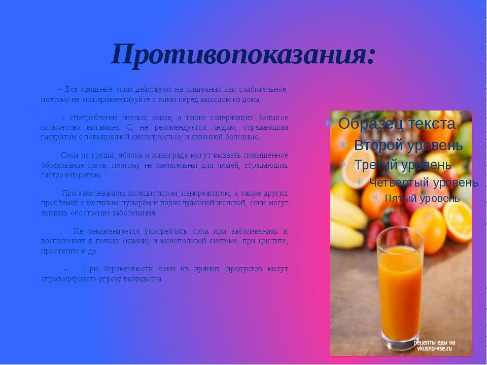 Противопоказания: - Все овощные соки действуют на кишечник как слабительное,...