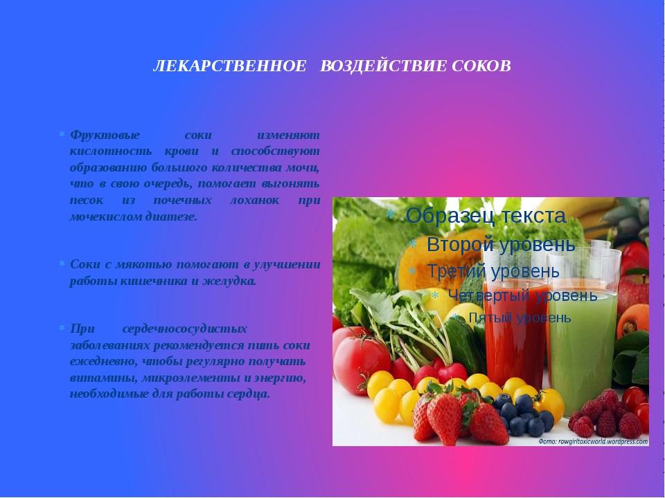 ЛЕКАРСТВЕННОЕ ВОЗДЕЙСТВИЕ СОКОВ  Фруктовые соки изменяют кислотность крови...