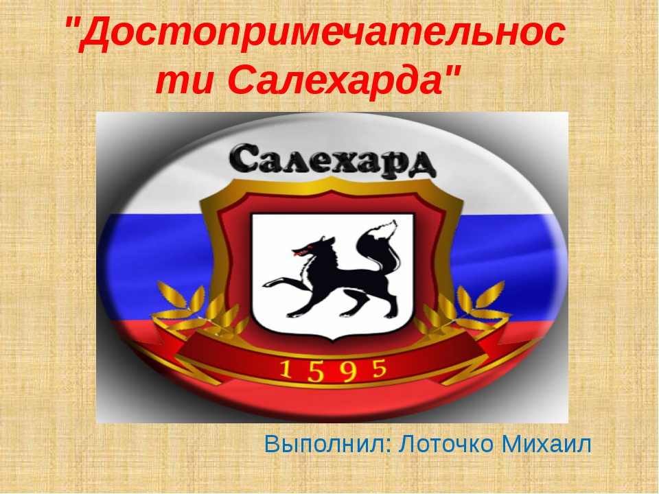 """""""Достопримечательности Салехарда"""" Выполнил: Лоточко Михаил"""