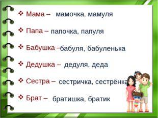 Мама – Папа – Бабушка – Дедушка – Сестра – Брат – мамочка, мамуля папочка, п