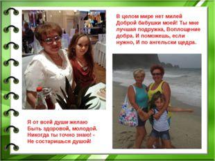 В целом мире нет милей Доброй бабушки моей! Ты мне лучшая подружка, Воплощени