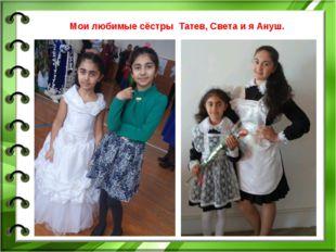 Мои любимые сёстры Татев, Света и я Ануш.