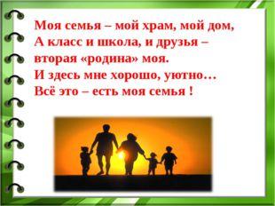 Моя семья – мой храм, мой дом, А класс и школа, и друзья – вторая «родина» мо