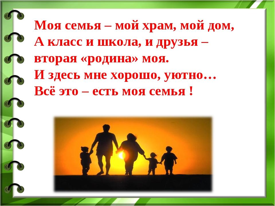 Моя семья – мой храм, мой дом, А класс и школа, и друзья – вторая «родина» мо...
