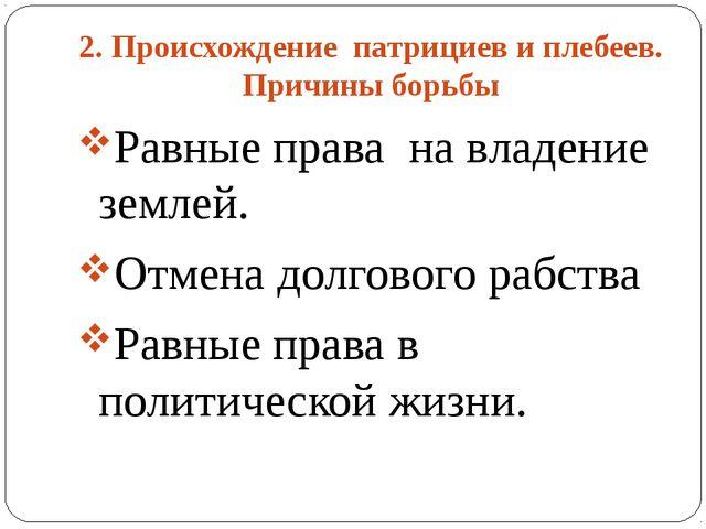 2. Происхождение патрициев и плебеев. Причины борьбы Равные права на владение...