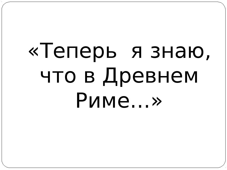 «Теперь я знаю, что в Древнем Риме…»