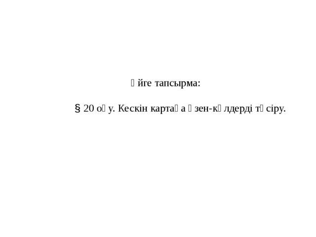 Үйге тапсырма: § 20 оқу. Кескін картаға өзен-көлдерді түсіру.