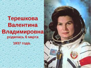 Терешкова Валентина Владимировна родилась6 марта 1937 года.