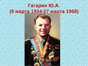 Гагарин Ю.А. (9 марта 1934-27 марта 1968)