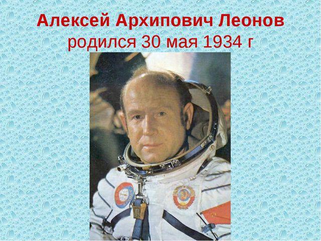 Алексей Архипович Леонов родился 30 мая 1934 г