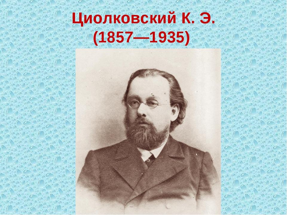 Циолковский К. Э. (1857—1935)