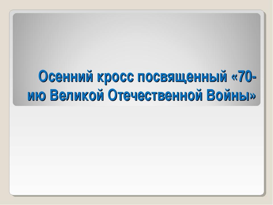 Осенний кросс посвященный «70-ию Великой Отечественной Войны»